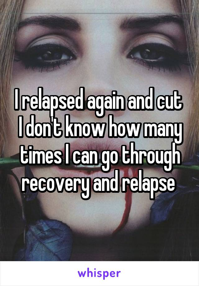 I relapsed again and cut  I don't know how many times I can go through recovery and relapse
