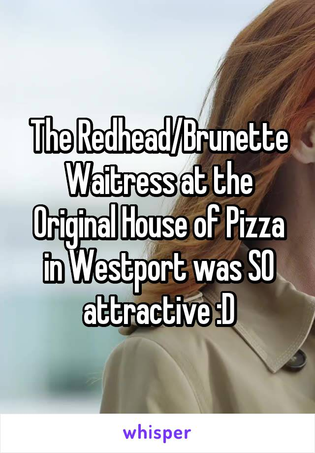 The Redhead/Brunette Waitress at the Original House of Pizza in Westport was SO attractive :D