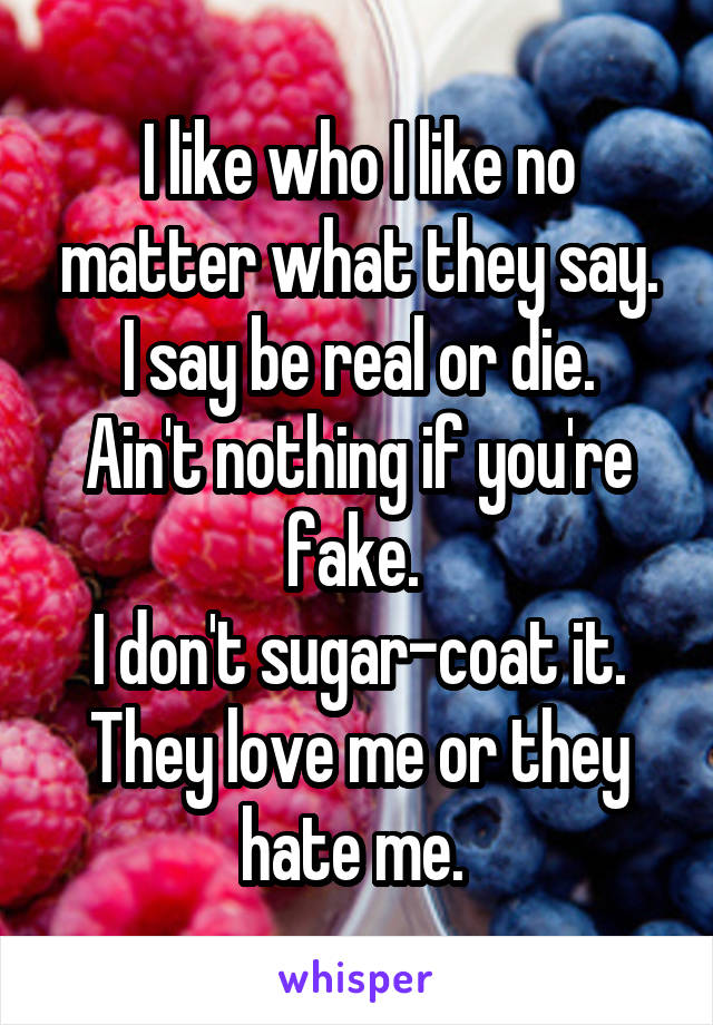 I like who I like no matter what they say. I say be real or die. Ain't nothing if you're fake.  I don't sugar-coat it. They love me or they hate me.