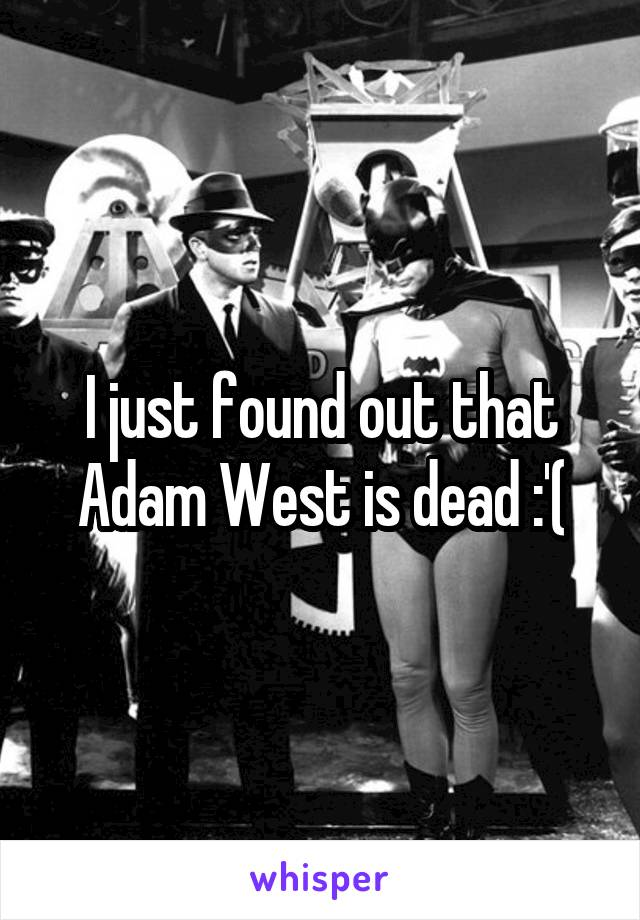 I just found out that Adam West is dead :'(