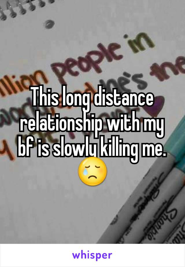 This long distance relationship with my bf is slowly killing me. 😢