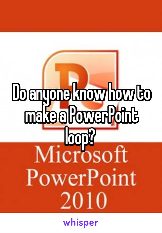Do anyone know how to make a PowerPoint loop?