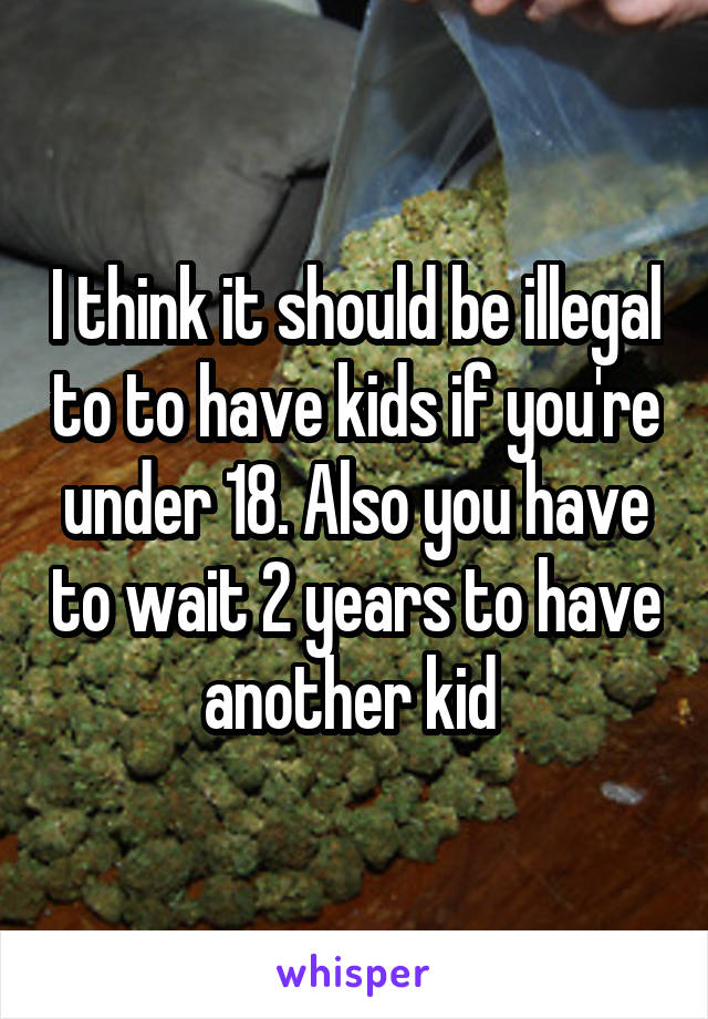 I think it should be illegal to to have kids if you're under 18. Also you have to wait 2 years to have another kid