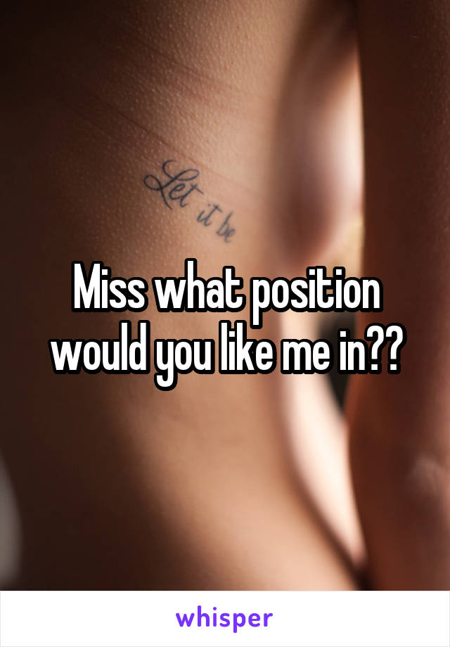 Miss what position would you like me in??