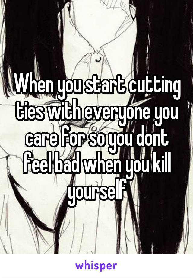 When you start cutting ties with everyone you care for so you dont feel bad when you kill yourself