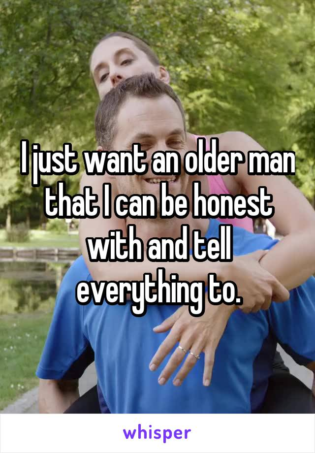 I just want an older man that I can be honest with and tell everything to.