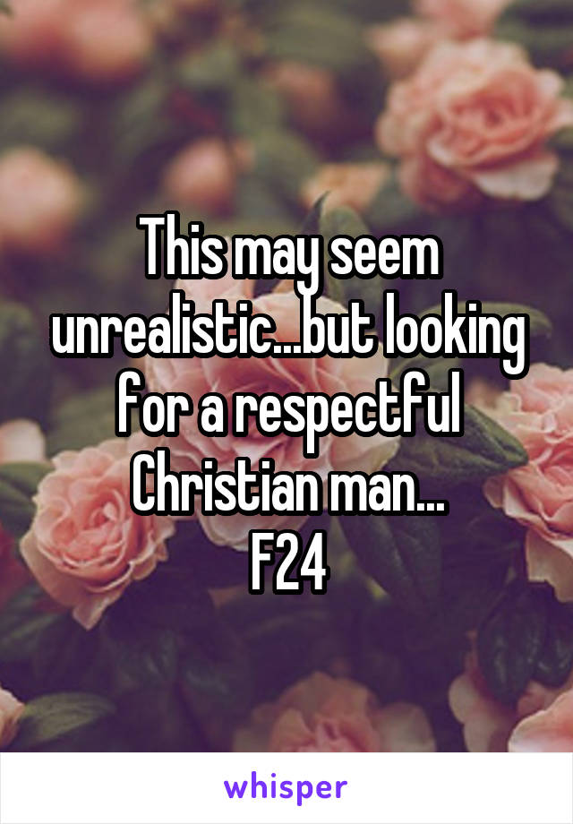 This may seem unrealistic...but looking for a respectful Christian man... F24