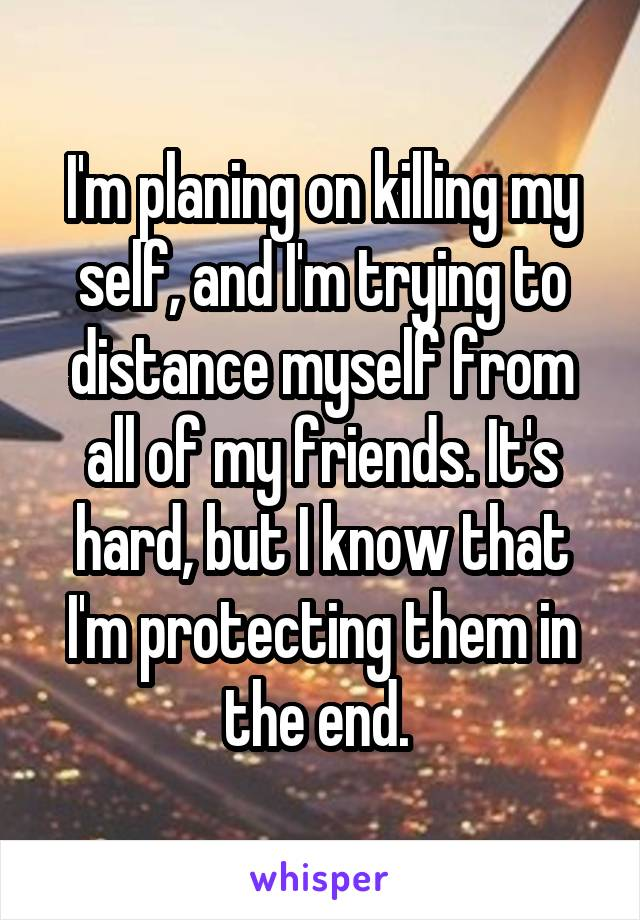 I'm planing on killing my self, and I'm trying to distance myself from all of my friends. It's hard, but I know that I'm protecting them in the end.