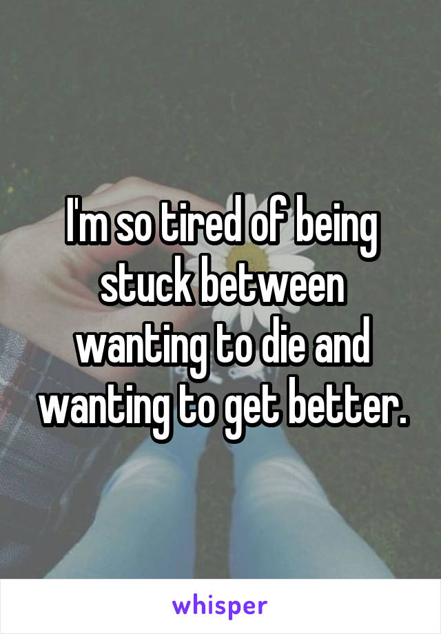 I'm so tired of being stuck between wanting to die and wanting to get better.