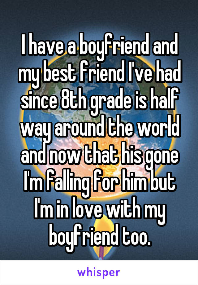 I have a boyfriend and my best friend I've had since 8th grade is half way around the world and now that his gone I'm falling for him but I'm in love with my boyfriend too.