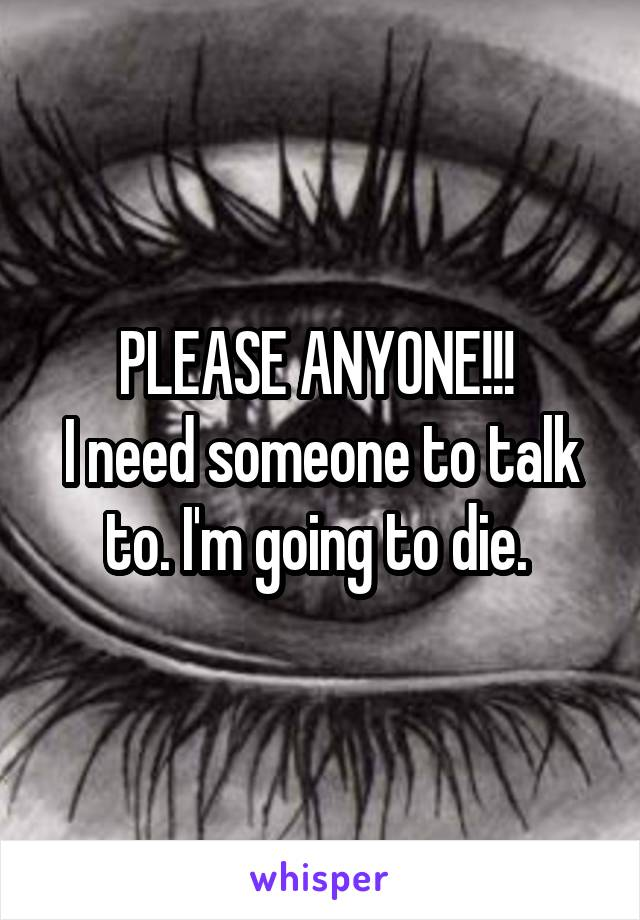 PLEASE ANYONE!!!  I need someone to talk to. I'm going to die.