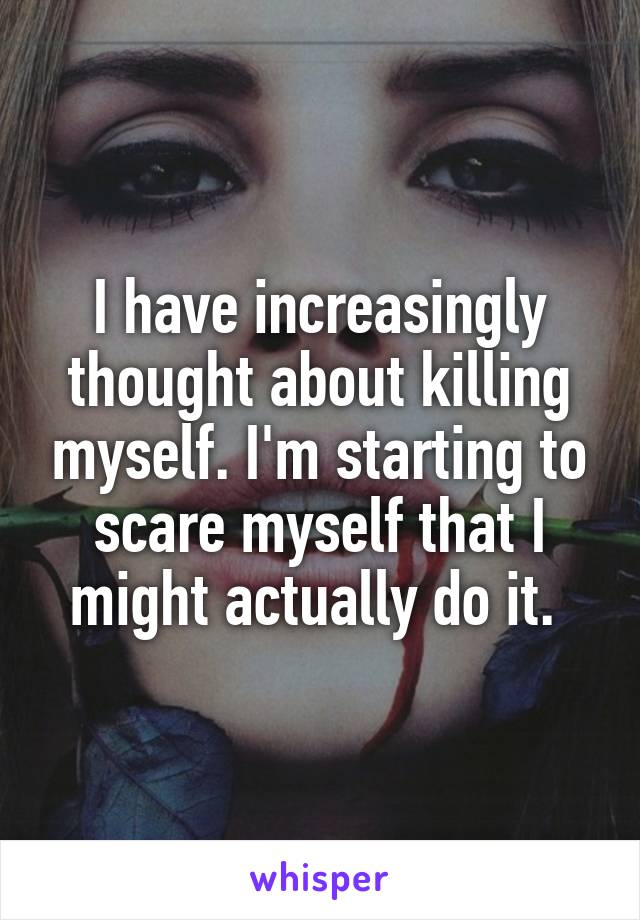 I have increasingly thought about killing myself. I'm starting to scare myself that I might actually do it.