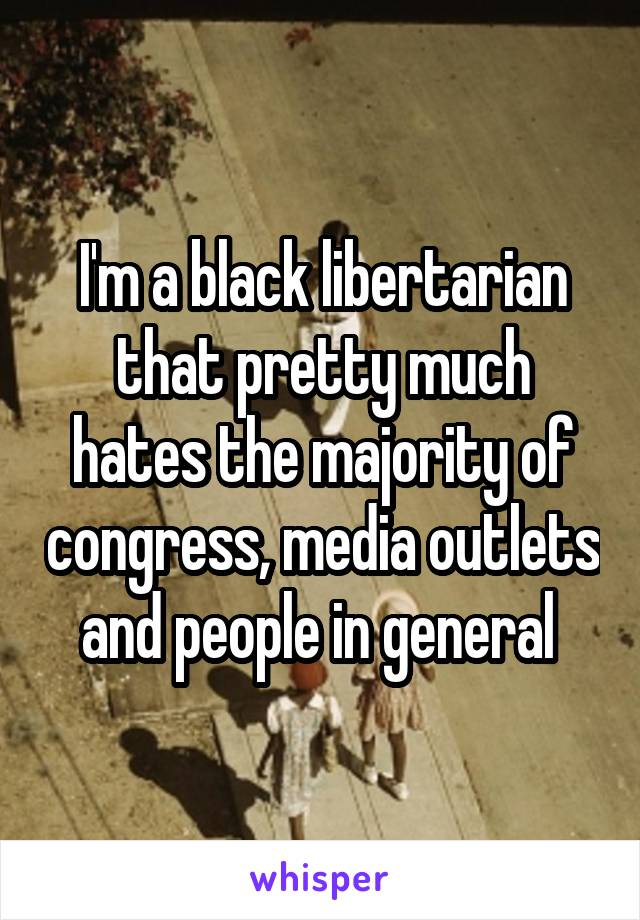 I'm a black libertarian that pretty much hates the majority of congress, media outlets and people in general