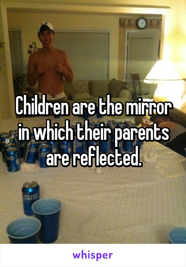 Children are the mirror in which their parents are reflected.