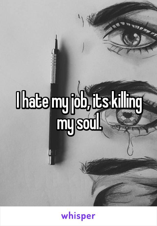 I hate my job, its killing my soul.
