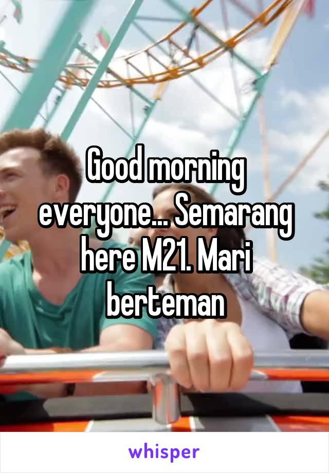Good morning everyone... Semarang here M21. Mari berteman