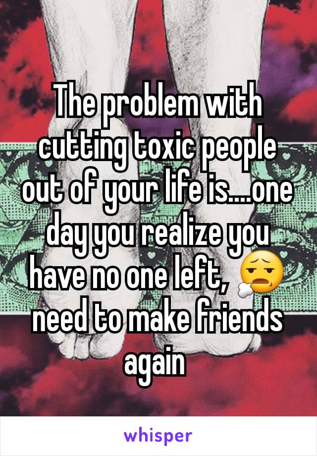 The problem with cutting toxic people out of your life is....one day you realize you have no one left, 😧 need to make friends again