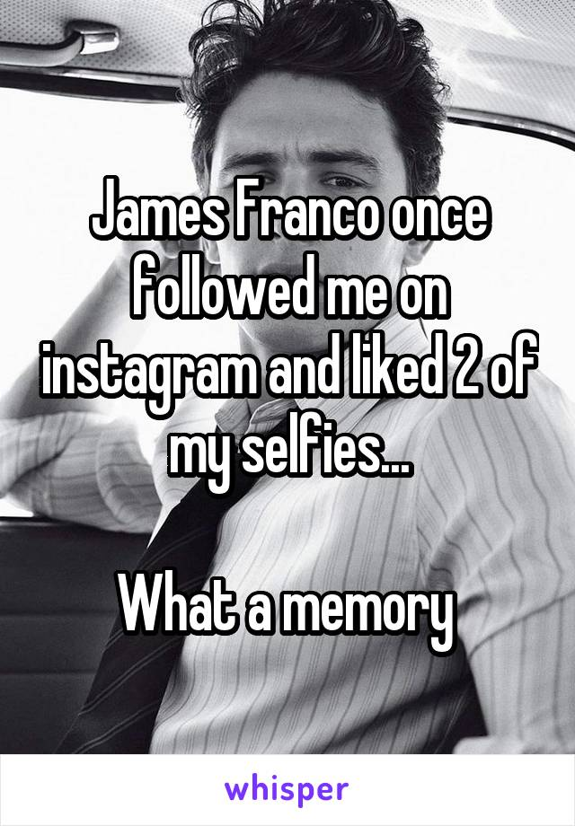 James Franco once followed me on instagram and liked 2 of my selfies...  What a memory