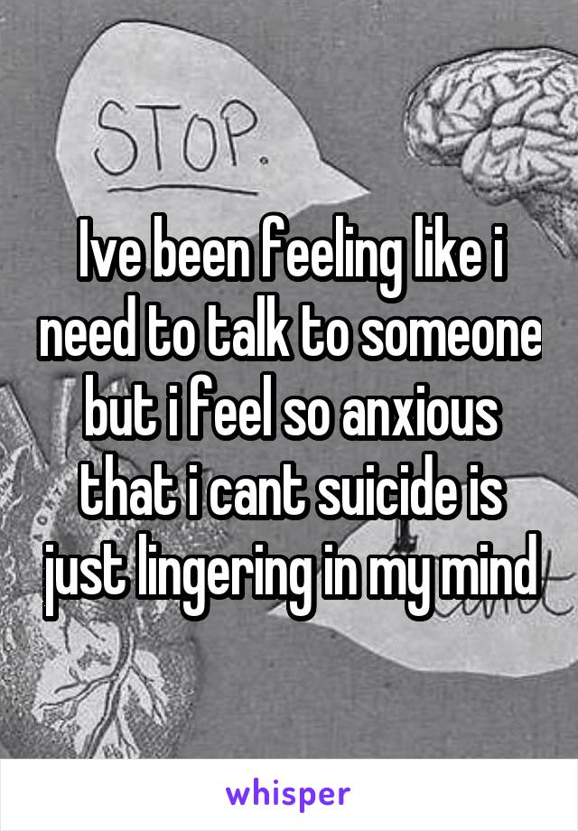 Ive been feeling like i need to talk to someone but i feel so anxious that i cant suicide is just lingering in my mind