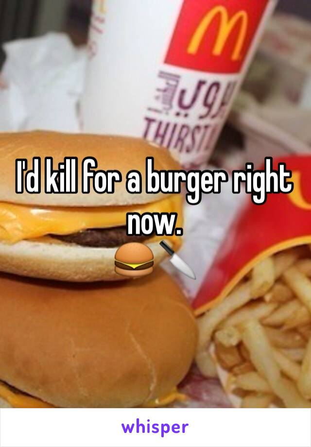 I'd kill for a burger right now.  🍔🔪