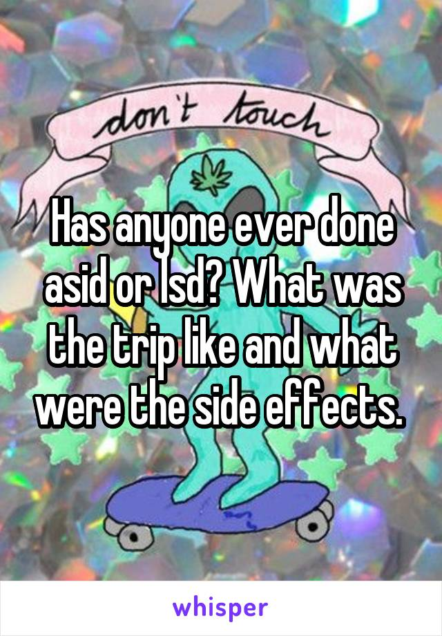 Has anyone ever done asid or lsd? What was the trip like and what were the side effects.