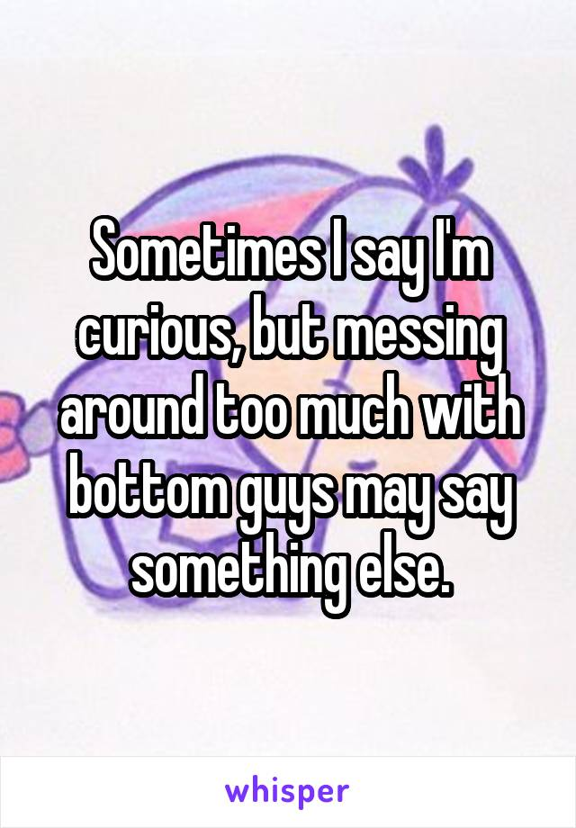 Sometimes I say I'm curious, but messing around too much with bottom guys may say something else.