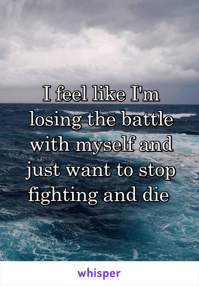 I feel like I'm losing the battle with myself and just want to stop fighting and die