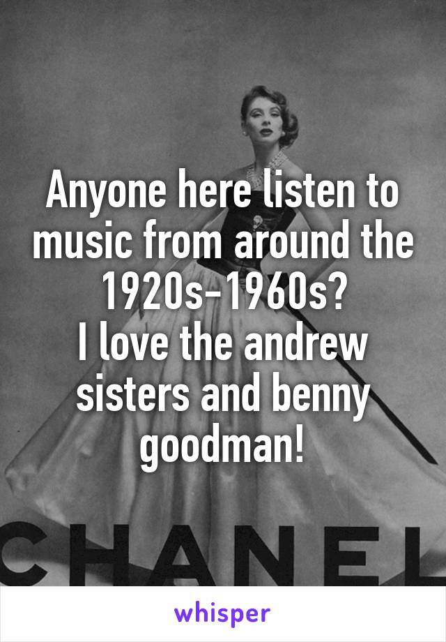 Anyone here listen to music from around the 1920s-1960s? I love the andrew sisters and benny goodman!
