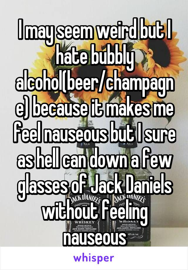 I may seem weird but I hate bubbly alcohol(beer/champagne) because it makes me feel nauseous but I sure as hell can down a few glasses of Jack Daniels without feeling nauseous