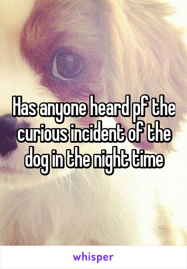 Has anyone heard pf the curious incident of the dog in the night time