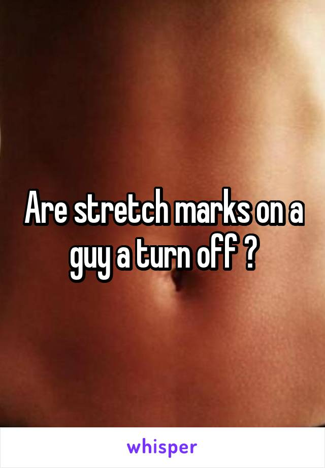 Are stretch marks on a guy a turn off ?