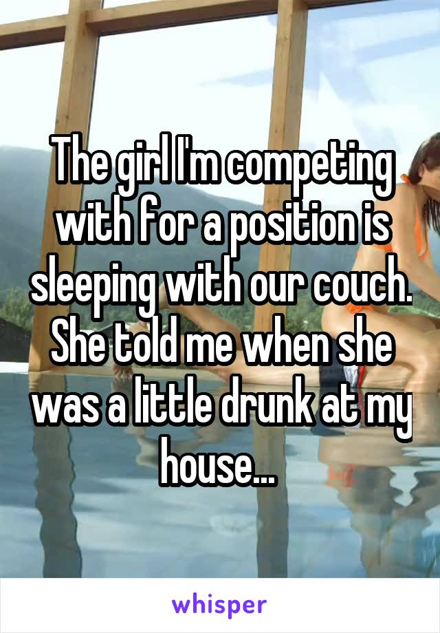 The girl I'm competing with for a position is sleeping with our couch. She told me when she was a little drunk at my house...