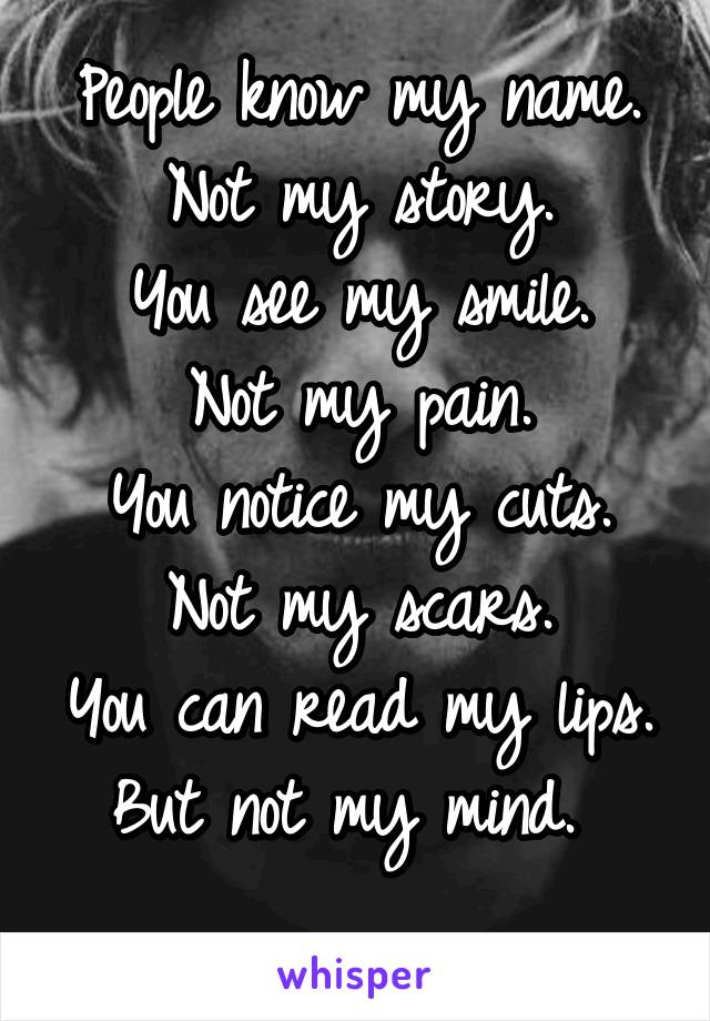 People know my name. Not my story. You see my smile. Not my pain. You notice my cuts. Not my scars. You can read my lips. But not my mind.
