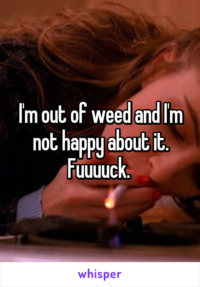 I'm out of weed and I'm not happy about it. Fuuuuck.
