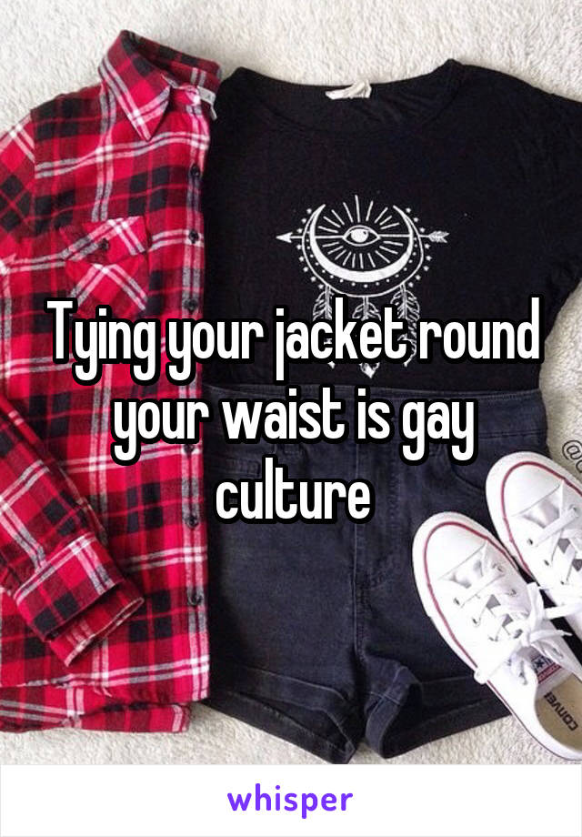Tying your jacket round your waist is gay culture