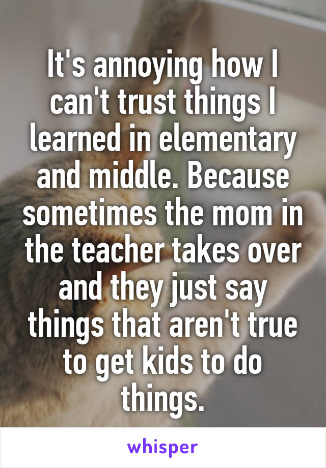 It's annoying how I can't trust things I learned in elementary and middle. Because sometimes the mom in the teacher takes over and they just say things that aren't true to get kids to do things.