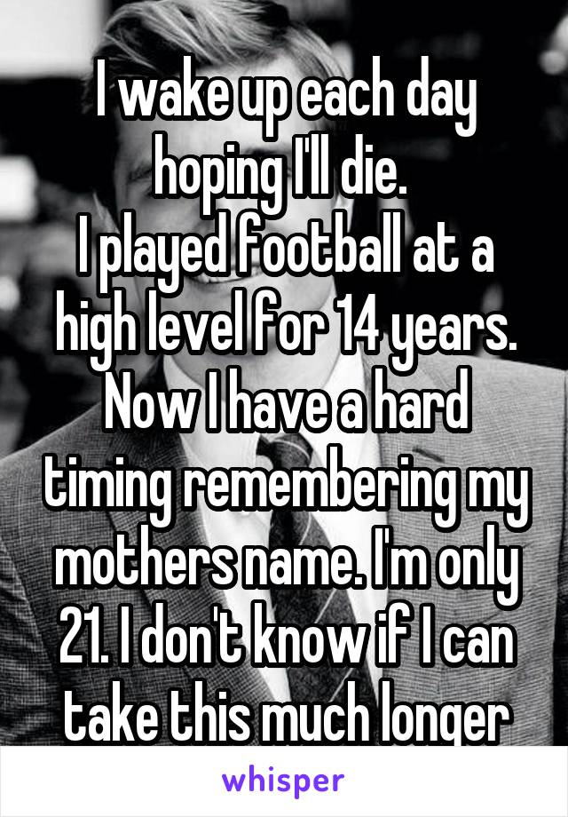I wake up each day hoping I'll die.  I played football at a high level for 14 years. Now I have a hard timing remembering my mothers name. I'm only 21. I don't know if I can take this much longer