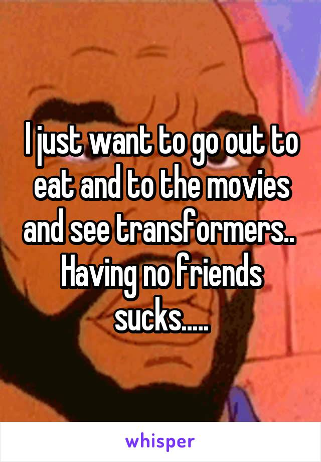 I just want to go out to eat and to the movies and see transformers..  Having no friends sucks.....