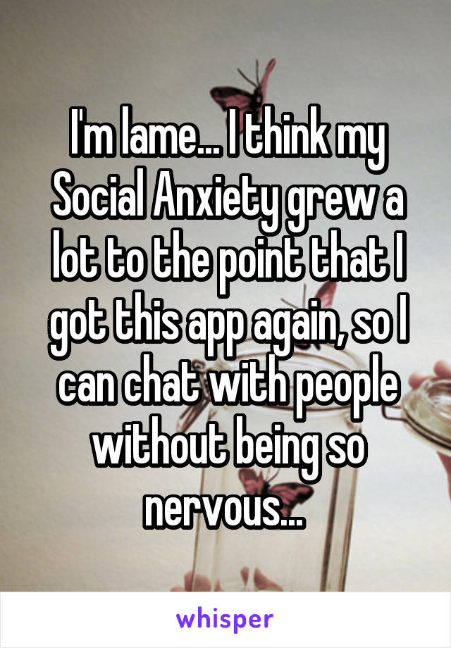 I'm lame... I think my Social Anxiety grew a lot to the point that I got this app again, so I can chat with people without being so nervous...