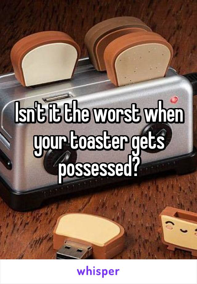 Isn't it the worst when your toaster gets possessed?