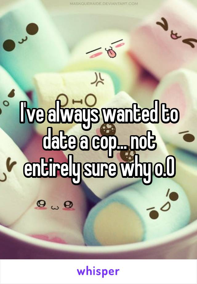 I've always wanted to date a cop... not entirely sure why o.0