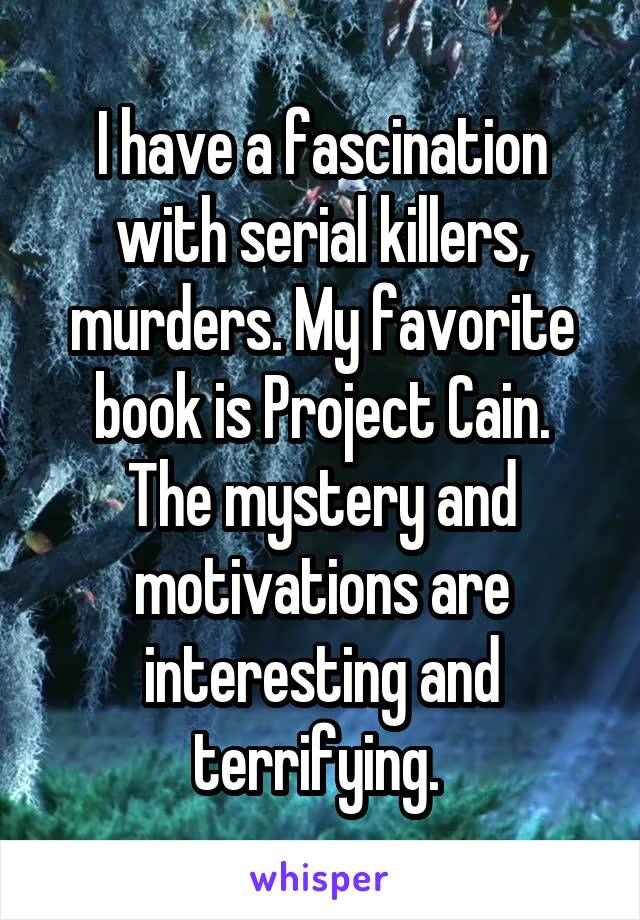 I have a fascination with serial killers, murders. My favorite book is Project Cain. The mystery and motivations are interesting and terrifying.