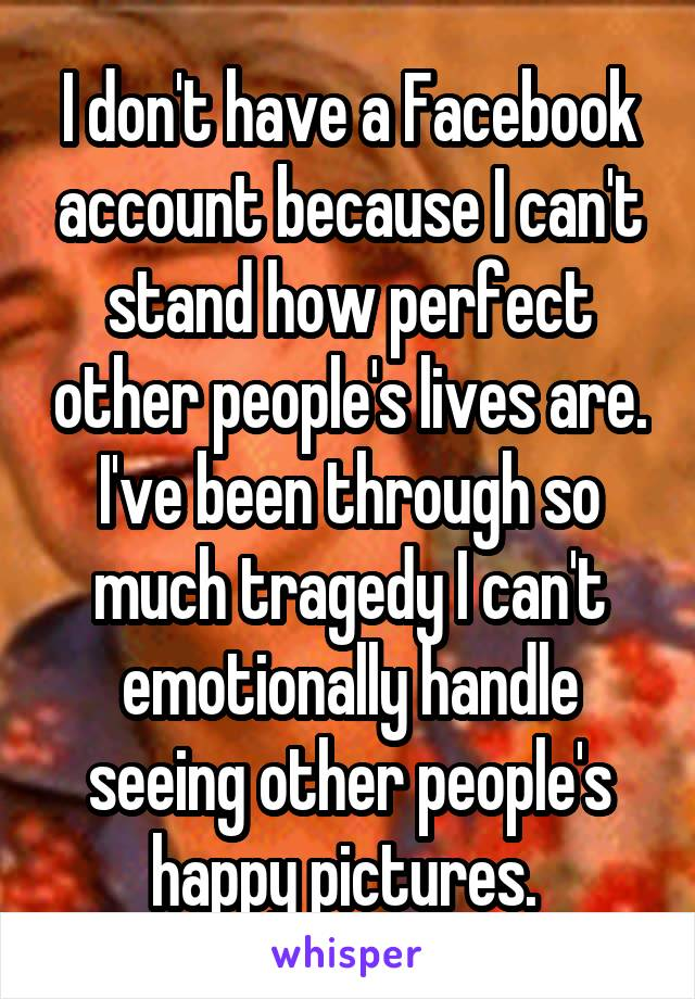 I don't have a Facebook account because I can't stand how perfect other people's lives are. I've been through so much tragedy I can't emotionally handle seeing other people's happy pictures.