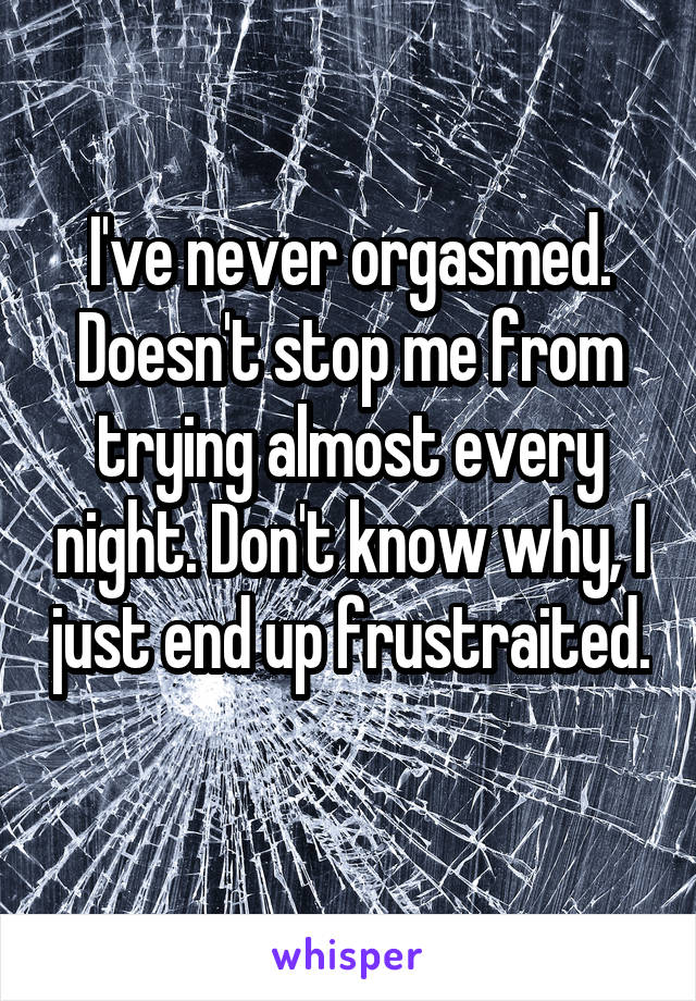I've never orgasmed. Doesn't stop me from trying almost every night. Don't know why, I just end up frustraited.