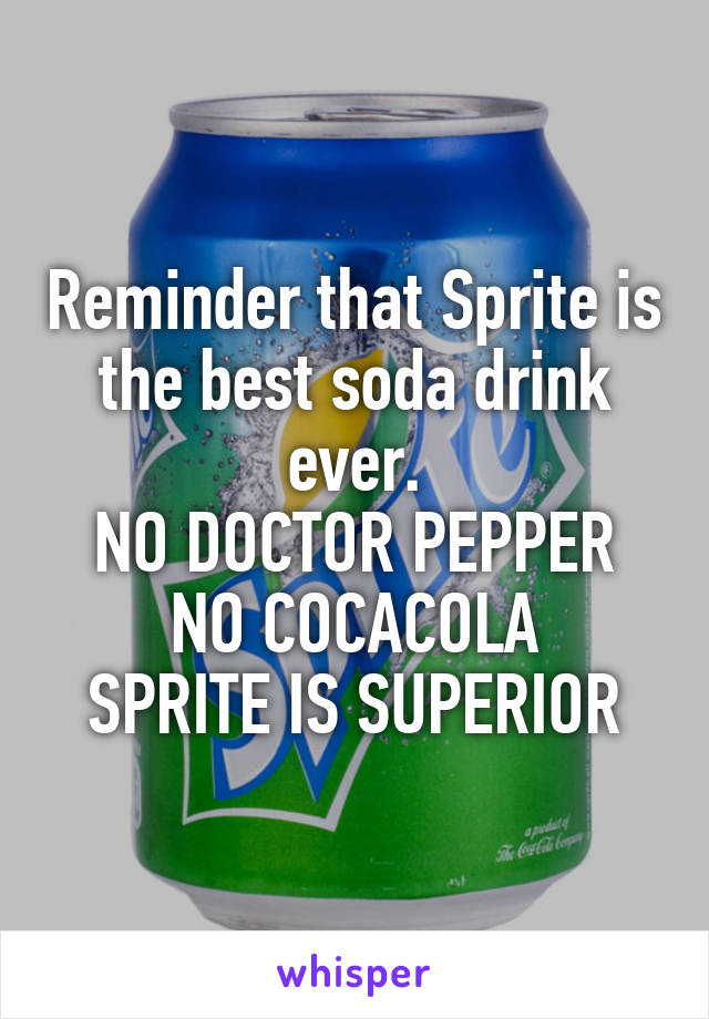 Reminder that Sprite is the best soda drink ever. NO DOCTOR PEPPER NO COCACOLA SPRITE IS SUPERIOR