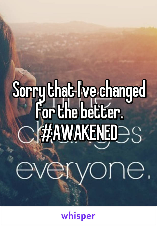 Sorry that I've changed for the better. #AWAKENED