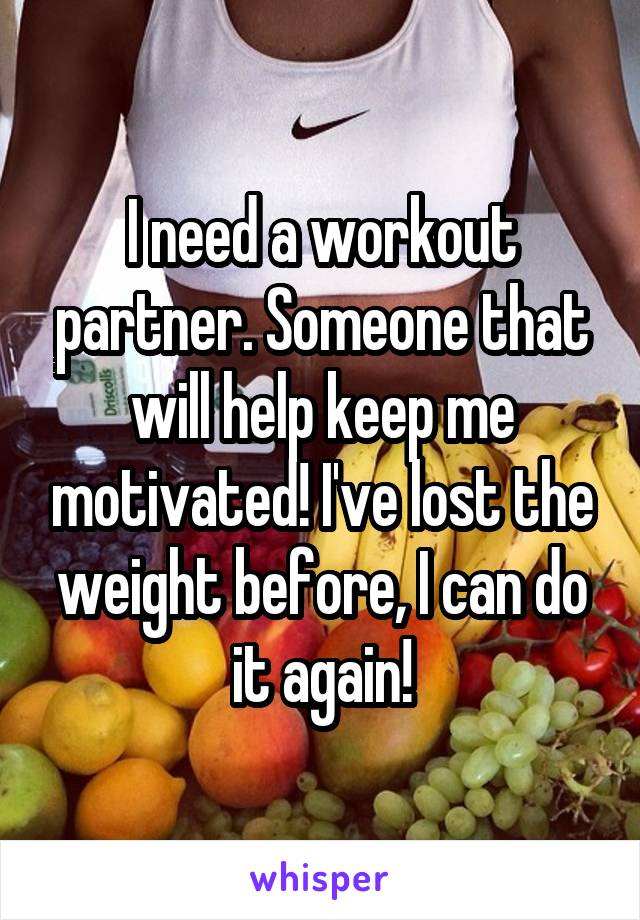 I need a workout partner. Someone that will help keep me motivated! I've lost the weight before, I can do it again!