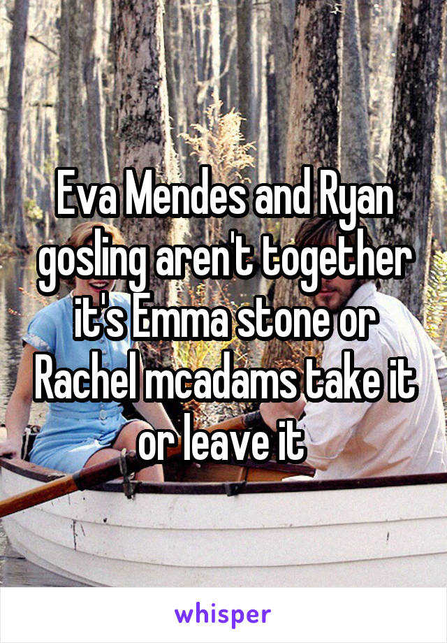 Eva Mendes and Ryan gosling aren't together it's Emma stone or Rachel mcadams take it or leave it