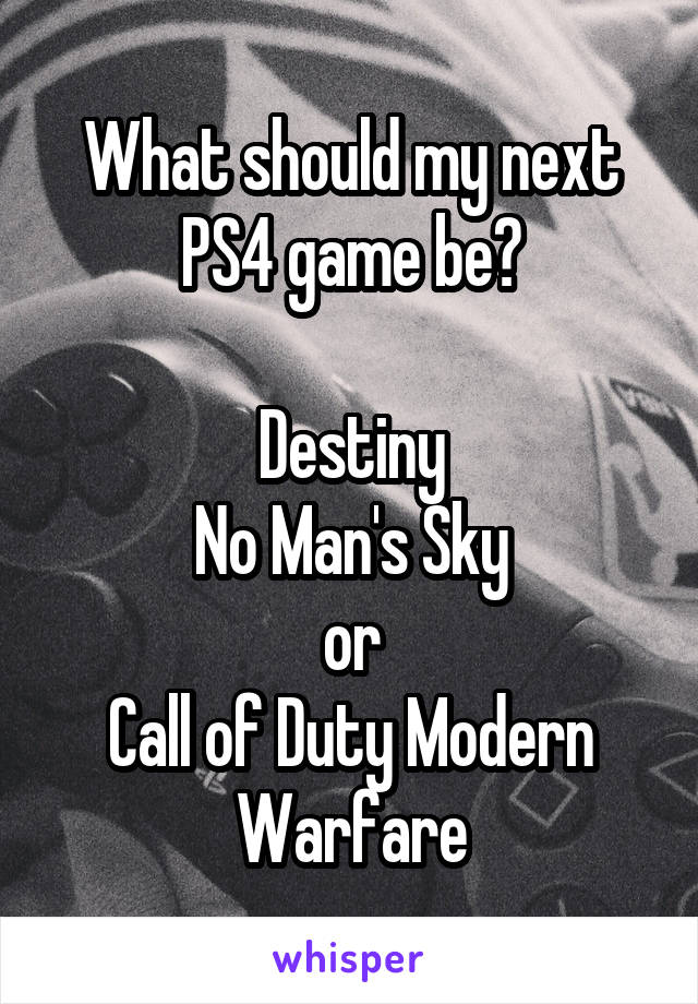 What should my next PS4 game be?  Destiny No Man's Sky or Call of Duty Modern Warfare