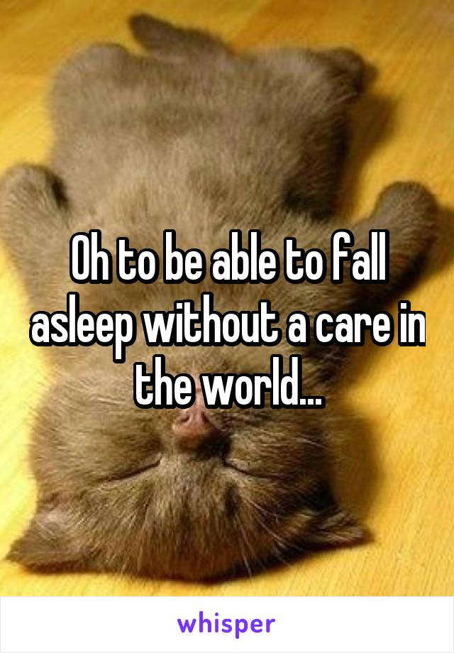 Oh to be able to fall asleep without a care in the world...